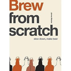 From Scratch: Brew: Slow Down, Make Beer James Morton