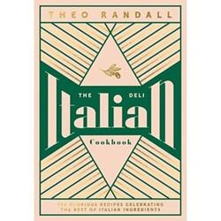 The Italian Deli Cookbook: 100 Glorious Recipes Celebrating the Best of Italian Ingredients Theo Randall